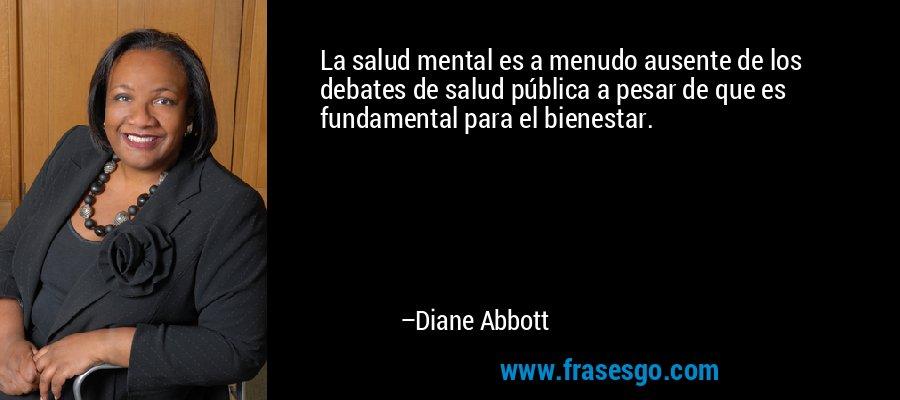 La salud mental es a menudo ausente de los debates de salud pública a pesar de que es fundamental para el bienestar. – Diane Abbott