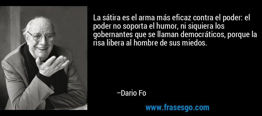 La sátira es el arma más eficaz contra el poder: el poder no soporta el humor, ni siquiera los gobernantes que se llaman democráticos, porque la risa libera al hombre de sus miedos. – Dario Fo