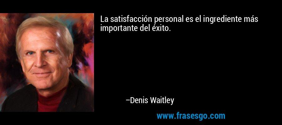 La satisfacción personal es el ingrediente más importante del éxito. – Denis Waitley