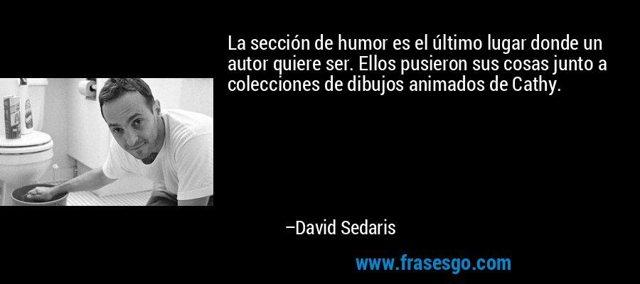 La sección de humor es el último lugar donde un autor quiere ser. Ellos pusieron sus cosas junto a colecciones de dibujos animados de Cathy. – David Sedaris