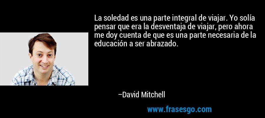 La soledad es una parte integral de viajar. Yo solía pensar que era la desventaja de viajar, pero ahora me doy cuenta de que es una parte necesaria de la educación a ser abrazado. – David Mitchell