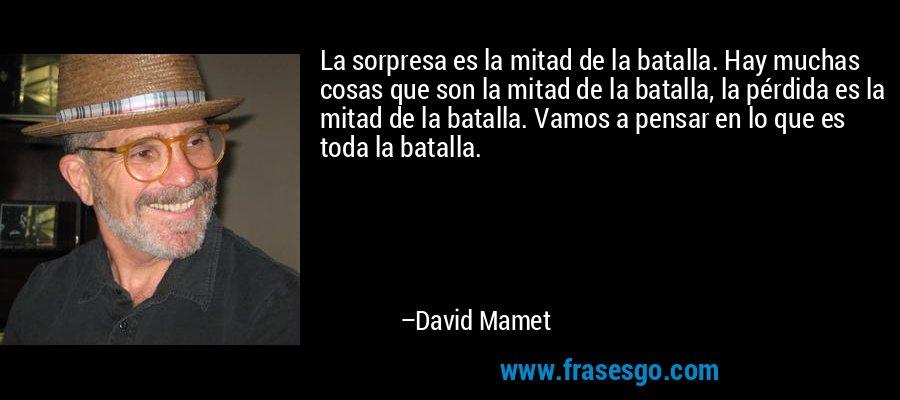 La sorpresa es la mitad de la batalla. Hay muchas cosas que son la mitad de la batalla, la pérdida es la mitad de la batalla. Vamos a pensar en lo que es toda la batalla. – David Mamet