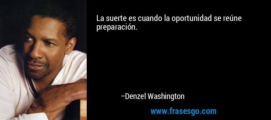 La suerte es cuando la oportunidad se reúne preparación. – Denzel Washington