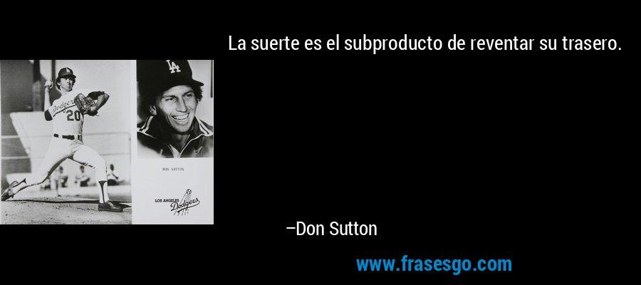 La suerte es el subproducto de reventar su trasero. – Don Sutton