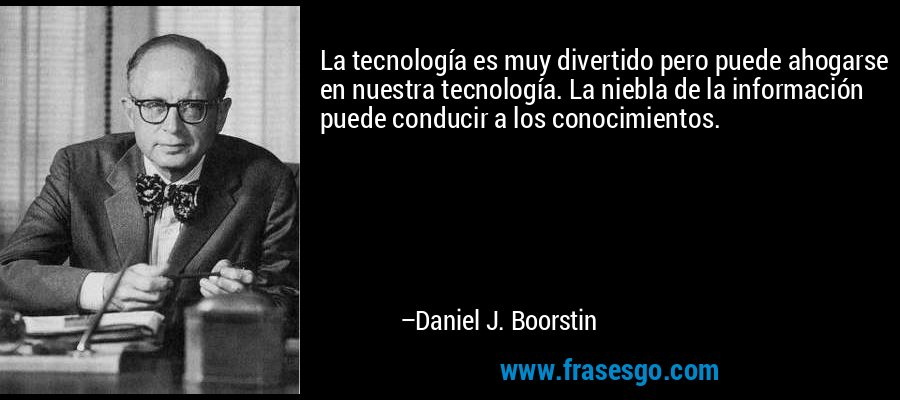 La tecnología es muy divertido pero puede ahogarse en nuestra tecnología. La niebla de la información puede conducir a los conocimientos. – Daniel J. Boorstin