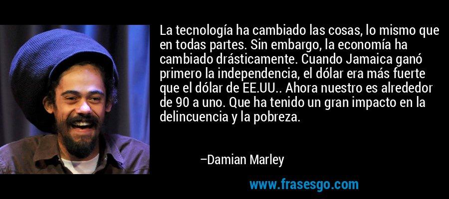 La tecnología ha cambiado las cosas, lo mismo que en todas partes. Sin embargo, la economía ha cambiado drásticamente. Cuando Jamaica ganó primero la independencia, el dólar era más fuerte que el dólar de EE.UU.. Ahora nuestro es alrededor de 90 a uno. Que ha tenido un gran impacto en la delincuencia y la pobreza. – Damian Marley