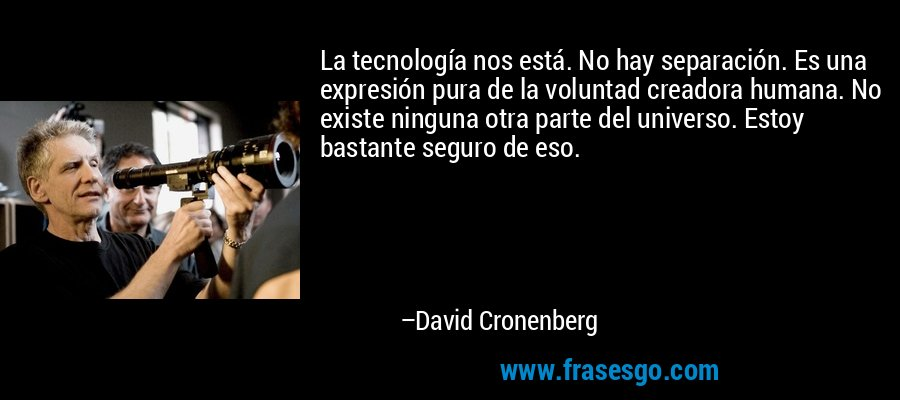 La tecnología nos está. No hay separación. Es una expresión pura de la voluntad creadora humana. No existe ninguna otra parte del universo. Estoy bastante seguro de eso. – David Cronenberg