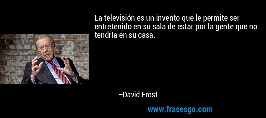 La televisión es un invento que le permite ser entretenido en su sala de estar por la gente que no tendría en su casa. – David Frost
