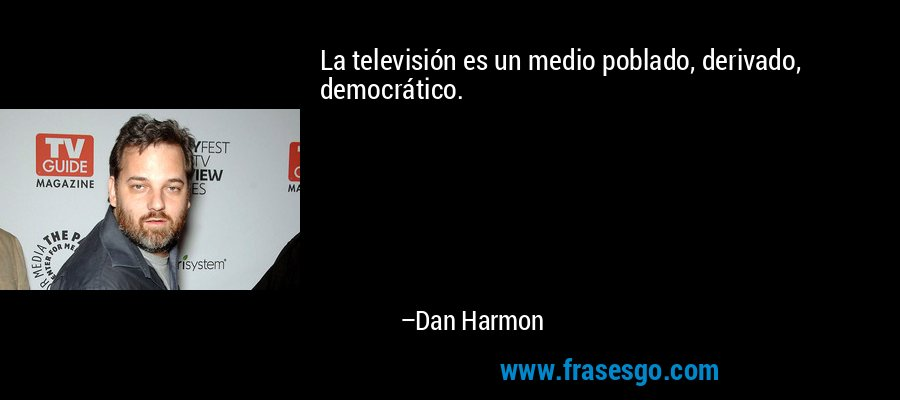 La televisión es un medio poblado, derivado, democrático. – Dan Harmon