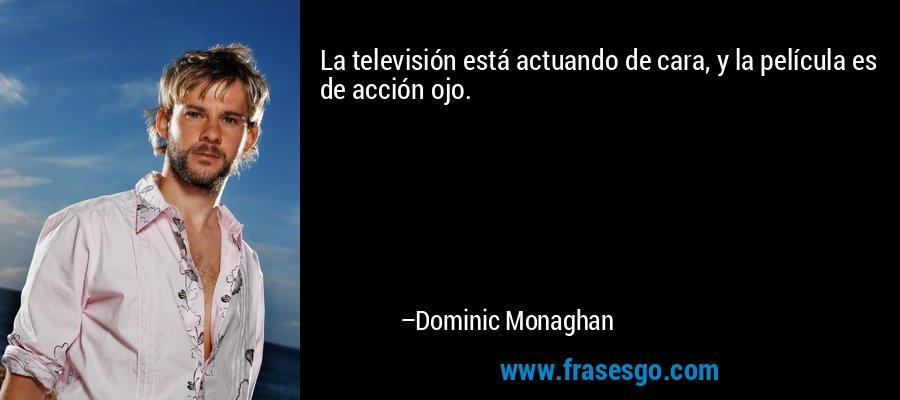 La televisión está actuando de cara, y la película es de acción ojo. – Dominic Monaghan