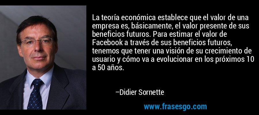 La teoría económica establece que el valor de una empresa es, básicamente, el valor presente de sus beneficios futuros. Para estimar el valor de Facebook a través de sus beneficios futuros, tenemos que tener una visión de su crecimiento de usuario y cómo va a evolucionar en los próximos 10 a 50 años. – Didier Sornette