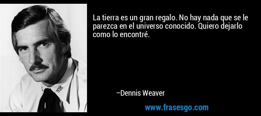 La tierra es un gran regalo. No hay nada que se le parezca en el universo conocido. Quiero dejarlo como lo encontré. – Dennis Weaver