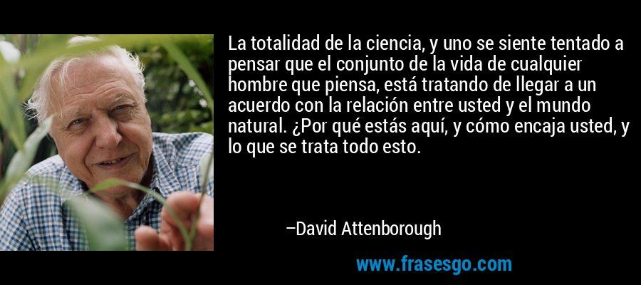 La totalidad de la ciencia, y uno se siente tentado a pensar que el conjunto de la vida de cualquier hombre que piensa, está tratando de llegar a un acuerdo con la relación entre usted y el mundo natural. ¿Por qué estás aquí, y cómo encaja usted, y lo que se trata todo esto. – David Attenborough