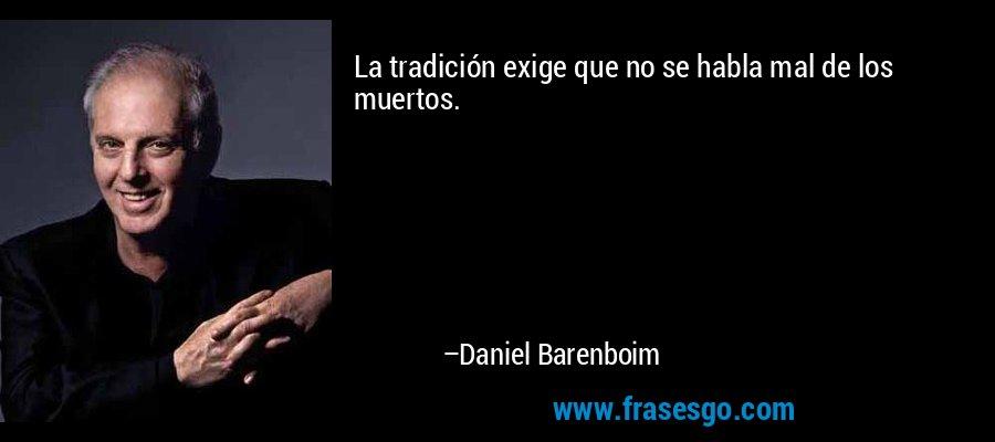 La tradición exige que no se habla mal de los muertos. – Daniel Barenboim