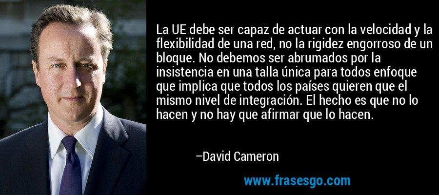 La UE debe ser capaz de actuar con la velocidad y la flexibilidad de una red, no la rigidez engorroso de un bloque. No debemos ser abrumados por la insistencia en una talla única para todos enfoque que implica que todos los países quieren que el mismo nivel de integración. El hecho es que no lo hacen y no hay que afirmar que lo hacen. – David Cameron