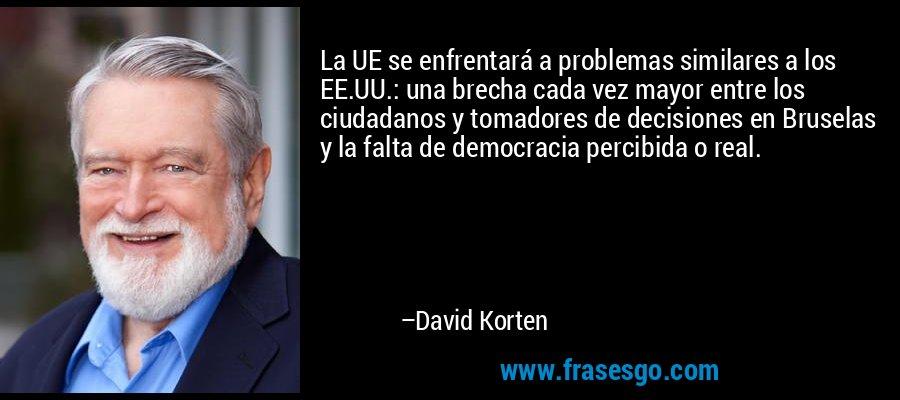 La UE se enfrentará a problemas similares a los EE.UU.: una brecha cada vez mayor entre los ciudadanos y tomadores de decisiones en Bruselas y la falta de democracia percibida o real. – David Korten