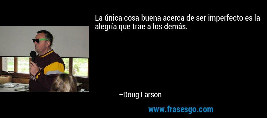 La única cosa buena acerca de ser imperfecto es la alegría que trae a los demás. – Doug Larson