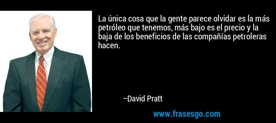 La única cosa que la gente parece olvidar es la más petróleo que tenemos, más bajo es el precio y la baja de los beneficios de las compañías petroleras hacen. – David Pratt