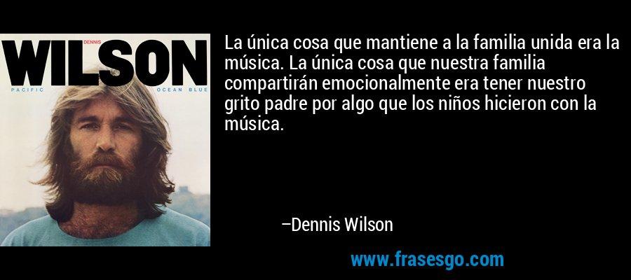 La única cosa que mantiene a la familia unida era la música. La única cosa que nuestra familia compartirán emocionalmente era tener nuestro grito padre por algo que los niños hicieron con la música. – Dennis Wilson