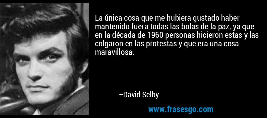La única cosa que me hubiera gustado haber mantenido fuera todas las bolas de la paz, ya que en la década de 1960 personas hicieron estas y las colgaron en las protestas y que era una cosa maravillosa. – David Selby