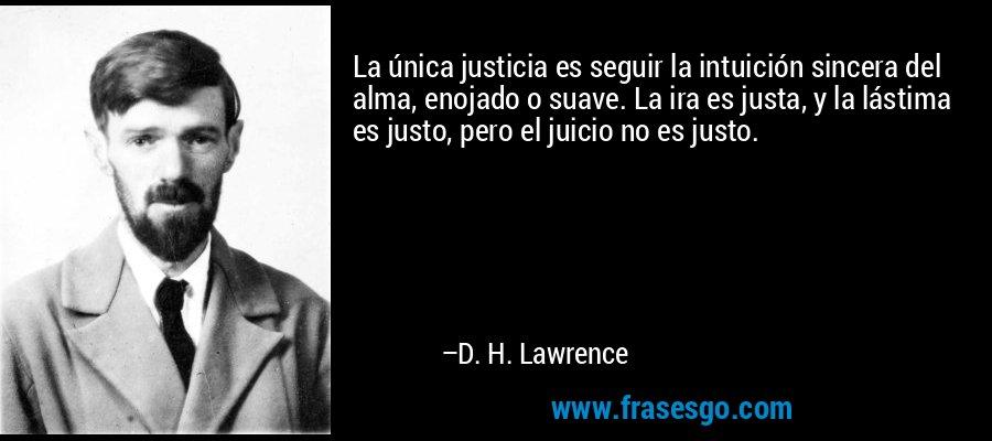 La única justicia es seguir la intuición sincera del alma, enojado o suave. La ira es justa, y la lástima es justo, pero el juicio no es justo. – D. H. Lawrence