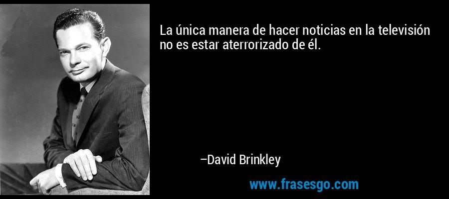 La única manera de hacer noticias en la televisión no es estar aterrorizado de él. – David Brinkley