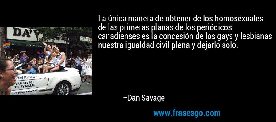La única manera de obtener de los homosexuales de las primeras planas de los periódicos canadienses es la concesión de los gays y lesbianas nuestra igualdad civil plena y dejarlo solo. – Dan Savage