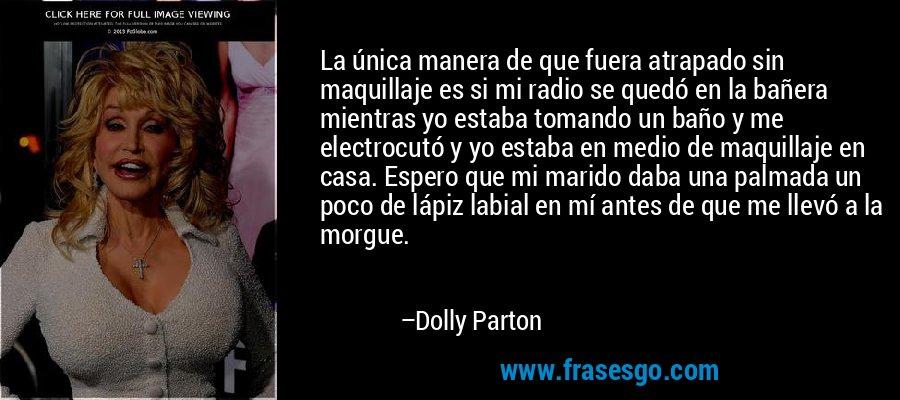 La única manera de que fuera atrapado sin maquillaje es si mi radio se quedó en la bañera mientras yo estaba tomando un baño y me electrocutó y yo estaba en medio de maquillaje en casa. Espero que mi marido daba una palmada un poco de lápiz labial en mí antes de que me llevó a la morgue. – Dolly Parton