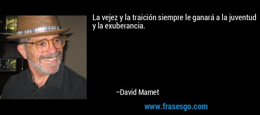 La vejez y la traición siempre le ganará a la juventud y la exuberancia. – David Mamet