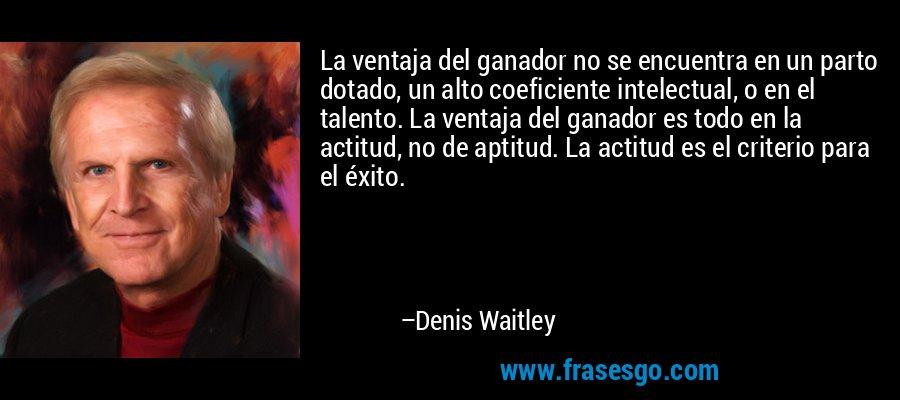 La ventaja del ganador no se encuentra en un parto dotado, un alto coeficiente intelectual, o en el talento. La ventaja del ganador es todo en la actitud, no de aptitud. La actitud es el criterio para el éxito. – Denis Waitley