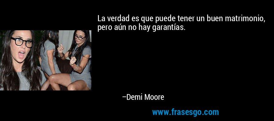 La verdad es que puede tener un buen matrimonio, pero aún no hay garantías. – Demi Moore