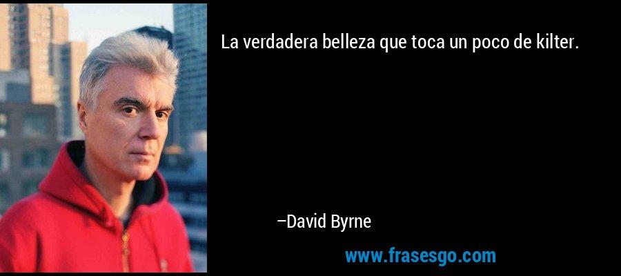 La verdadera belleza que toca un poco de kilter. – David Byrne