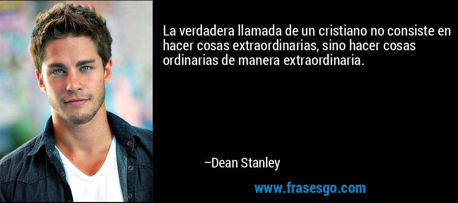 La verdadera llamada de un cristiano no consiste en hacer cosas extraordinarias, sino hacer cosas ordinarias de manera extraordinaria. – Dean Stanley