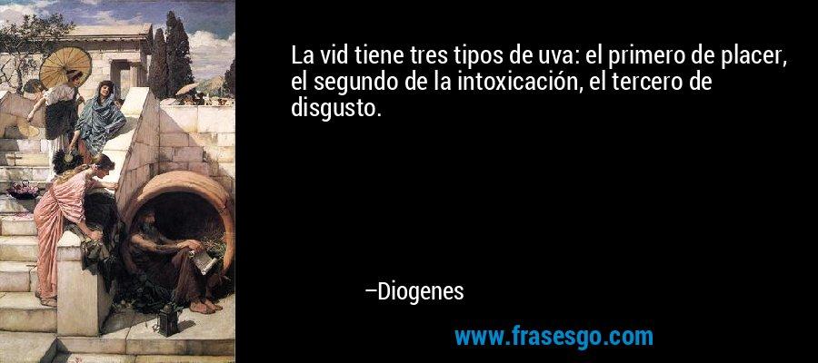 La vid tiene tres tipos de uva: el primero de placer, el segundo de la intoxicación, el tercero de disgusto. – Diogenes