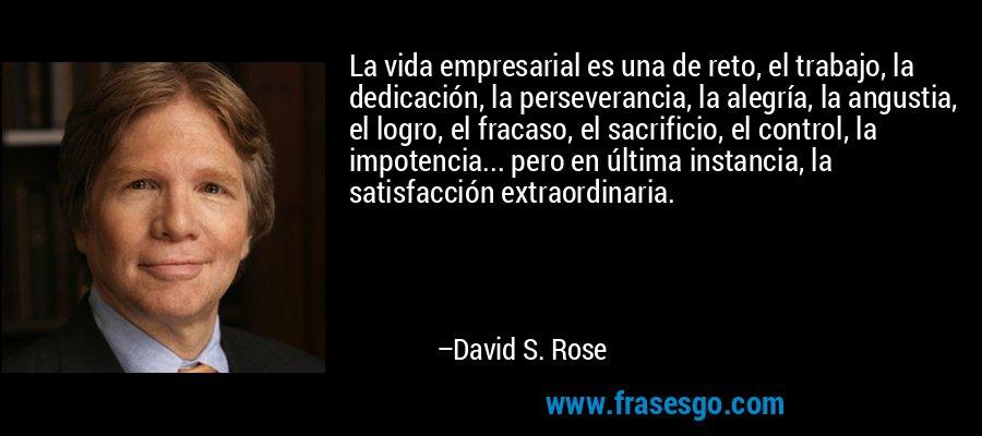 La vida empresarial es una de reto, el trabajo, la dedicación, la perseverancia, la alegría, la angustia, el logro, el fracaso, el sacrificio, el control, la impotencia... pero en última instancia, la satisfacción extraordinaria. – David S. Rose