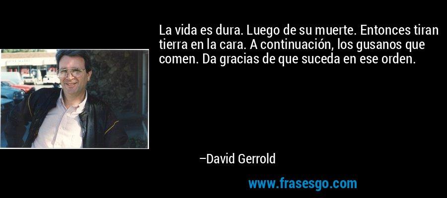 La vida es dura. Luego de su muerte. Entonces tiran tierra en la cara. A continuación, los gusanos que comen. Da gracias de que suceda en ese orden. – David Gerrold
