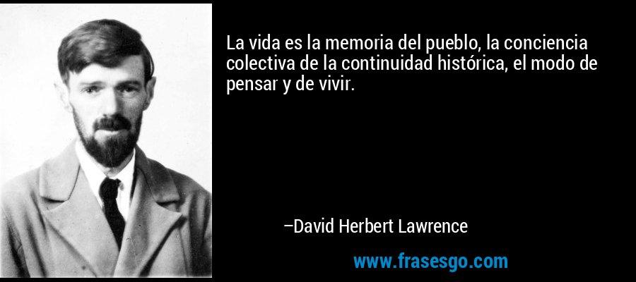 La vida es la memoria del pueblo, la conciencia colectiva de la continuidad histórica, el modo de pensar y de vivir. – David Herbert Lawrence