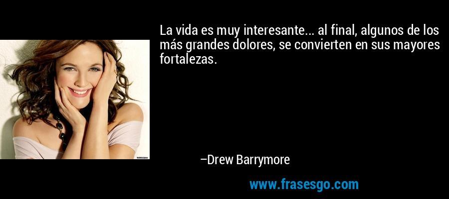 La vida es muy interesante... al final, algunos de los más grandes dolores, se convierten en sus mayores fortalezas. – Drew Barrymore