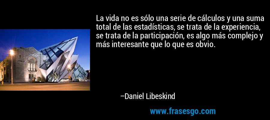 La vida no es sólo una serie de cálculos y una suma total de las estadísticas, se trata de la experiencia, se trata de la participación, es algo más complejo y más interesante que lo que es obvio. – Daniel Libeskind