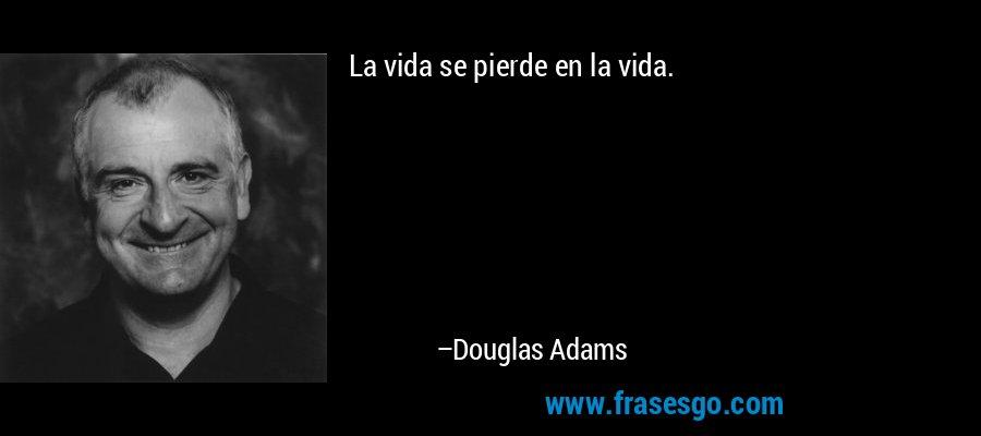La vida se pierde en la vida. – Douglas Adams