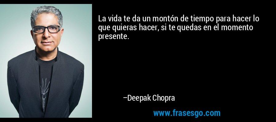 La vida te da un montón de tiempo para hacer lo que quieras hacer, si te quedas en el momento presente. – Deepak Chopra