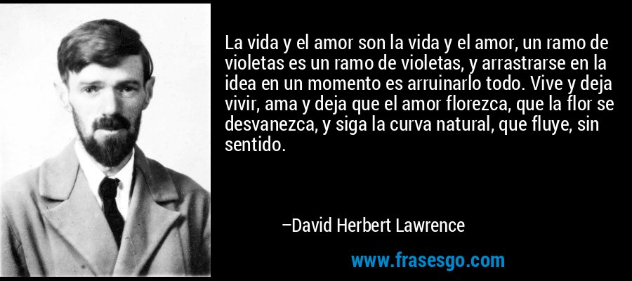 La vida y el amor son la vida y el amor, un ramo de violetas es un ramo de violetas, y arrastrarse en la idea en un momento es arruinarlo todo. Vive y deja vivir, ama y deja que el amor florezca, que la flor se desvanezca, y siga la curva natural, que fluye, sin sentido. – David Herbert Lawrence