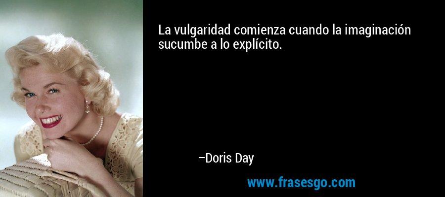 La vulgaridad comienza cuando la imaginación sucumbe a lo explícito. – Doris Day