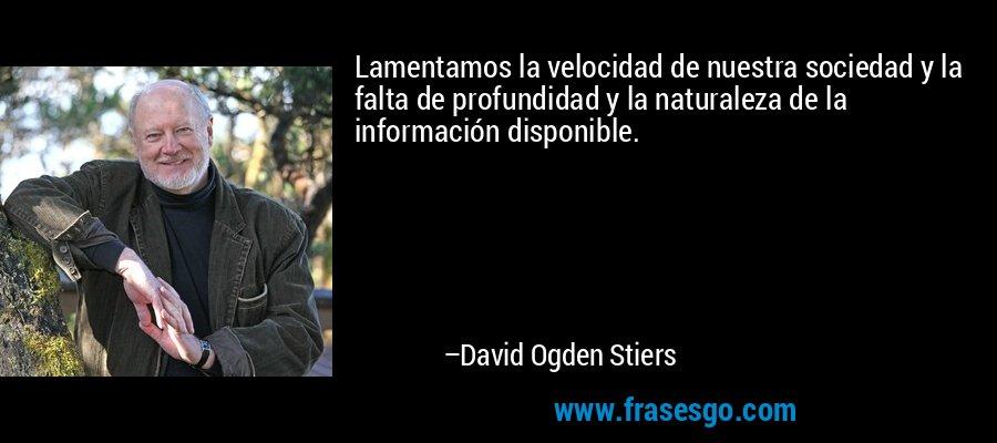 Lamentamos la velocidad de nuestra sociedad y la falta de profundidad y la naturaleza de la información disponible. – David Ogden Stiers