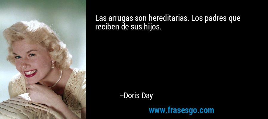 Las arrugas son hereditarias. Los padres que reciben de sus hijos. – Doris Day