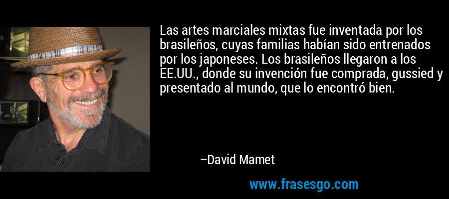 Las artes marciales mixtas fue inventada por los brasileños, cuyas familias habían sido entrenados por los japoneses. Los brasileños llegaron a los EE.UU., donde su invención fue comprada, gussied y presentado al mundo, que lo encontró bien. – David Mamet