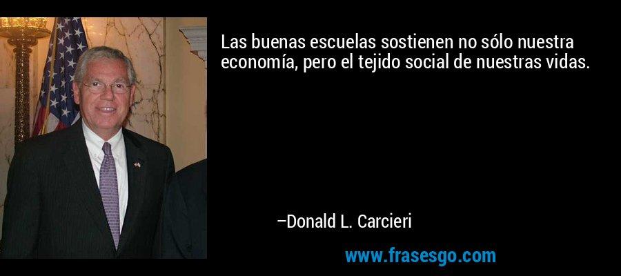 Las buenas escuelas sostienen no sólo nuestra economía, pero el tejido social de nuestras vidas. – Donald L. Carcieri