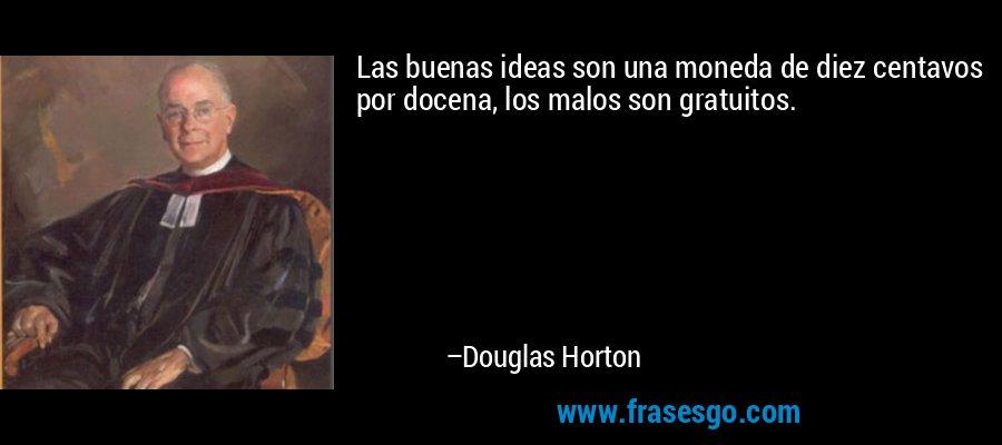 Las buenas ideas son una moneda de diez centavos por docena, los malos son gratuitos. – Douglas Horton