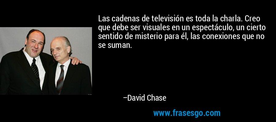 Las cadenas de televisión es toda la charla. Creo que debe ser visuales en un espectáculo, un cierto sentido de misterio para él, las conexiones que no se suman. – David Chase