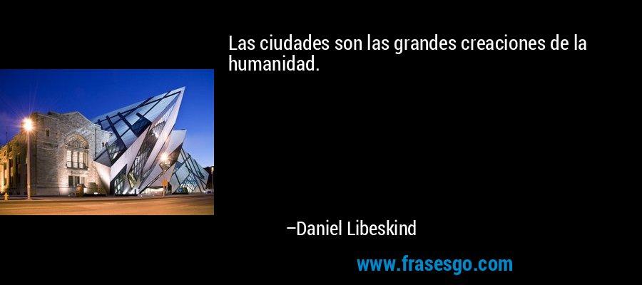 Las ciudades son las grandes creaciones de la humanidad. – Daniel Libeskind